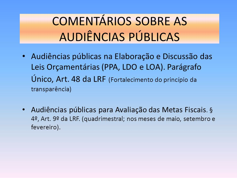 COMENTÁRIOS SOBRE AS AUDIÊNCIAS PÚBLICAS Audiências públicas na Elaboração e Discussão das Leis Orçamentárias (PPA, LDO e LOA). Parágrafo Único, Art.