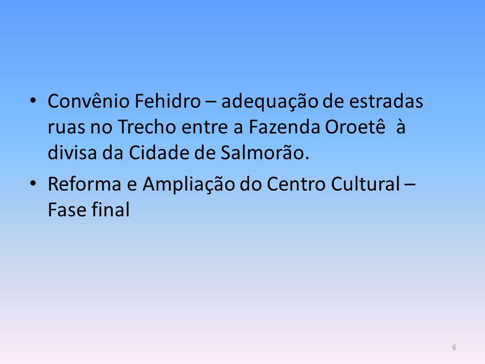 Convênio Fehidro – adequação de estradas ruas no Trecho entre a Fazenda Oroetê à divisa da Cidade de Salmorão. Reforma e Ampliação do Centro Cultural