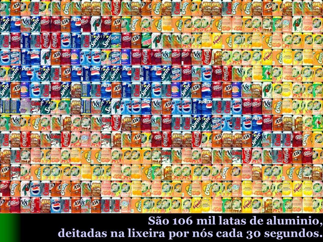 São 106 mil latas de aluminio, deitadas na lixeira por nós cada 30 segundos.