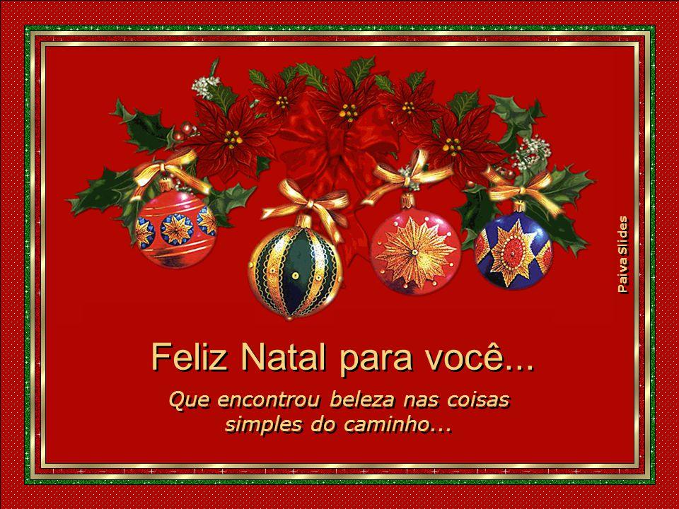 Paiva Slides Feliz Natal para você...Que encontrou beleza nas coisas simples do caminho...