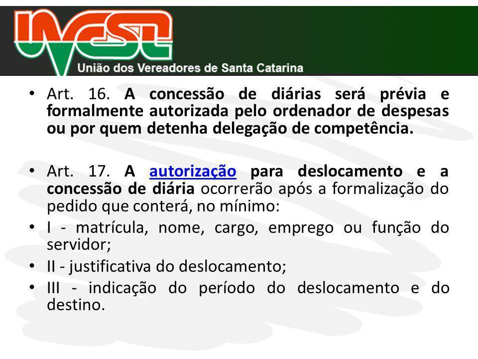 Art. 16. A concessão de diárias será prévia e formalmente autorizada pelo ordenador de despesas ou por quem detenha delegação de competência. Art. 17.