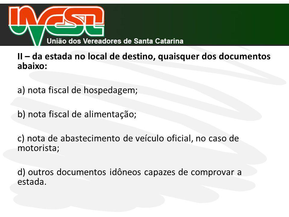 II – da estada no local de destino, quaisquer dos documentos abaixo: a) nota fiscal de hospedagem; b) nota fiscal de alimentação; c) nota de abastecim