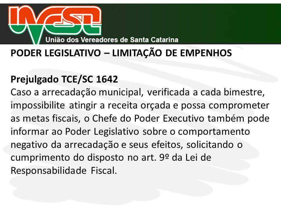 PODER LEGISLATIVO – LIMITAÇÃO DE EMPENHOS Prejulgado TCE/SC 1642 Caso a arrecadação municipal, verificada a cada bimestre, impossibilite atingir a rec