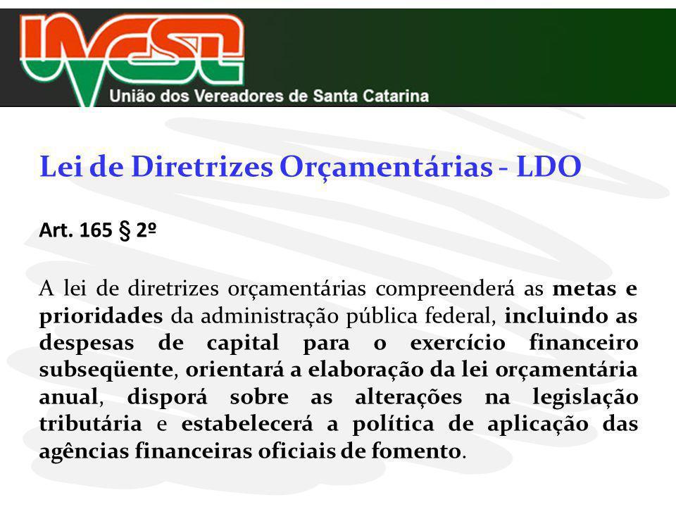 Lei de Diretrizes Orçamentárias - LDO Art. 165 § 2º A lei de diretrizes orçamentárias compreenderá as metas e prioridades da administração pública fed