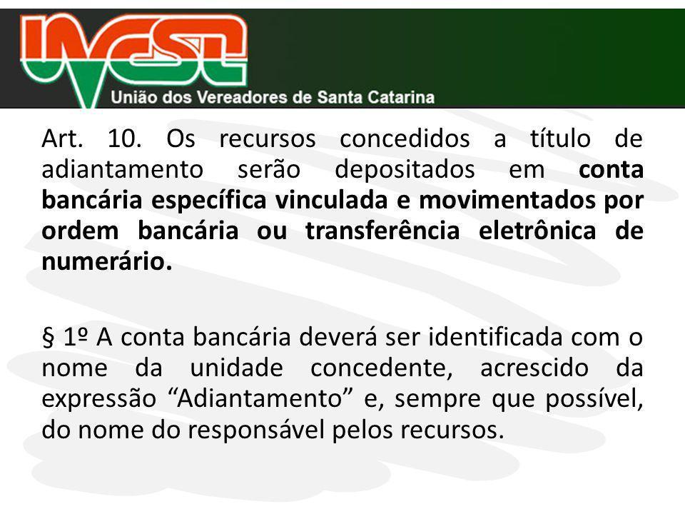 Art. 10. Os recursos concedidos a título de adiantamento serão depositados em conta bancária específica vinculada e movimentados por ordem bancária ou