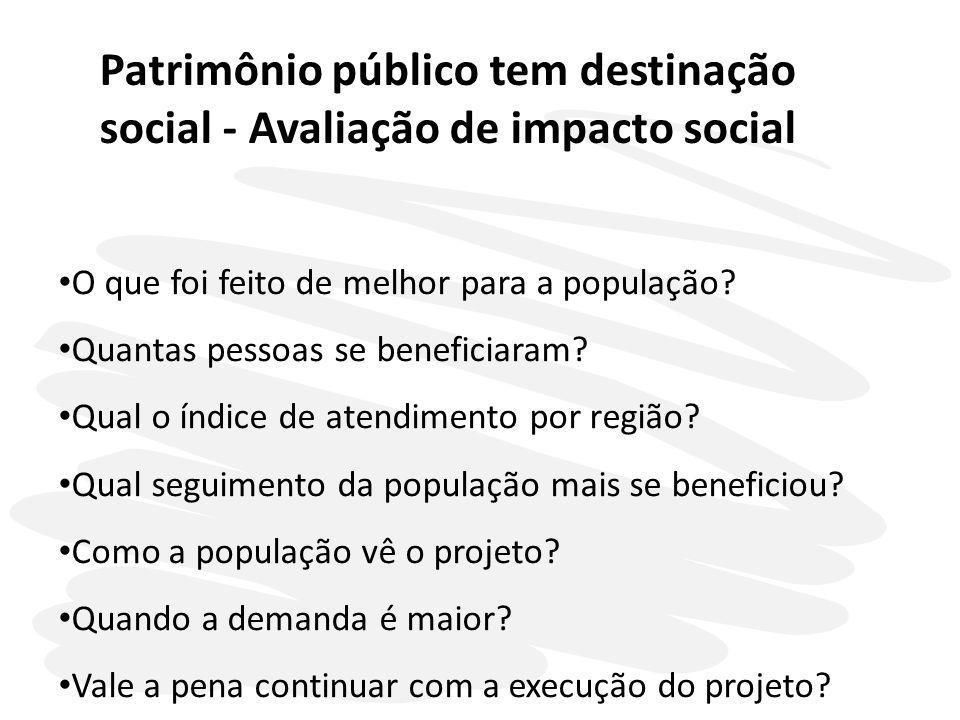 Patrimônio público tem destinação social - Avaliação de impacto social O que foi feito de melhor para a população? Quantas pessoas se beneficiaram? Qu