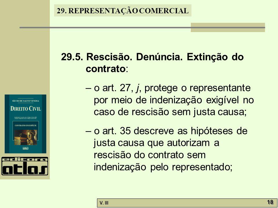29. REPRESENTAÇÃO COMERCIAL V. III 18 29.5. Rescisão. Denúncia. Extinção do contrato: – o art. 27, j, protege o representante por meio de indenização