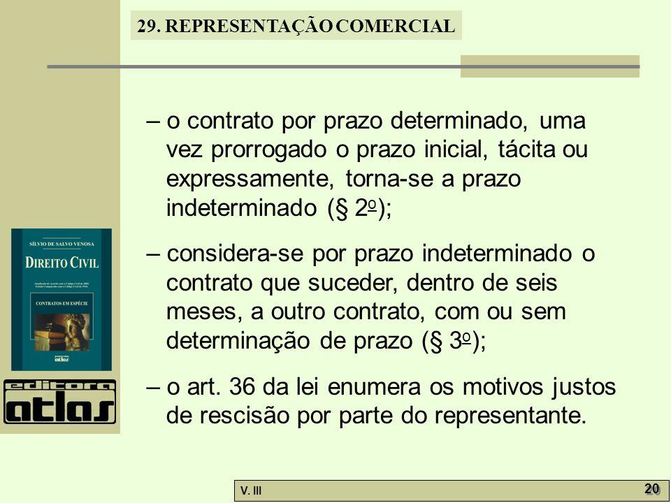29. REPRESENTAÇÃO COMERCIAL V. III 20 – o contrato por prazo determinado, uma vez prorrogado o prazo inicial, tácita ou expressamente, torna-se a praz