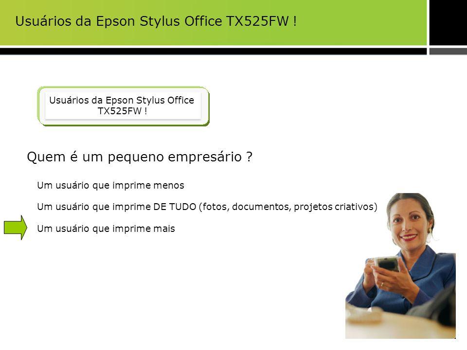 Usuários da Epson Stylus Office TX525FW ! Quem é um pequeno empresário ? Um usuário que imprime menos Um usuário que imprime DE TUDO (fotos, documento