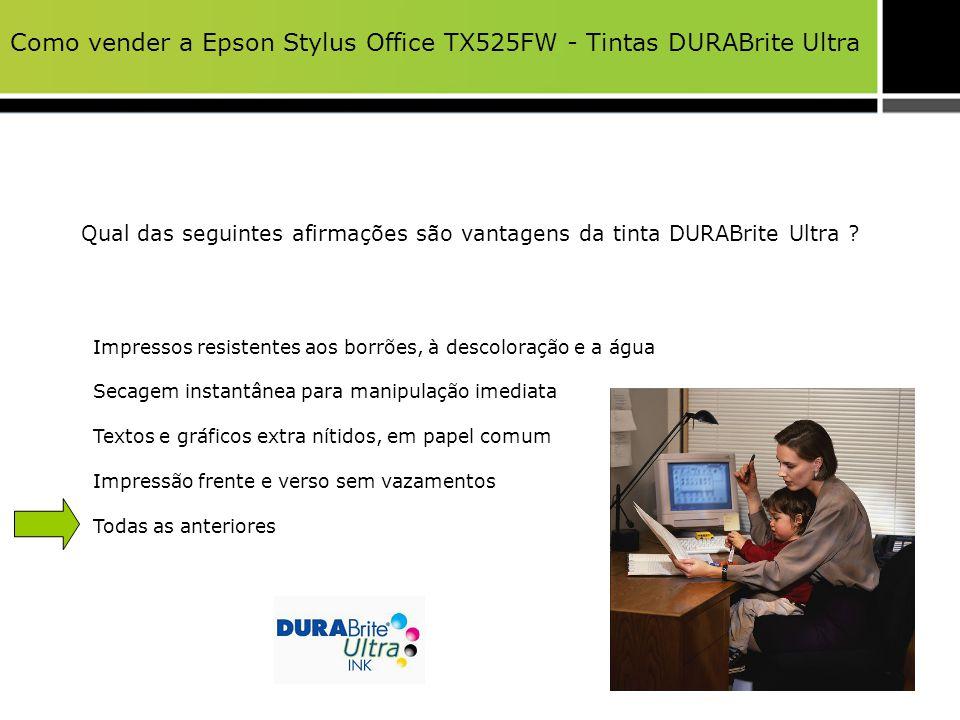 Como vender a Epson Stylus Office TX525FW - Tintas DURABrite Ultra Qual das seguintes afirmações são vantagens da tinta DURABrite Ultra ? Impressos re