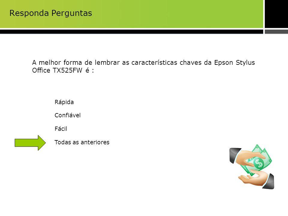 Responda Perguntas A melhor forma de lembrar as características chaves da Epson Stylus Office TX525FW é : Rápida Confiável Fácil Todas as anteriores