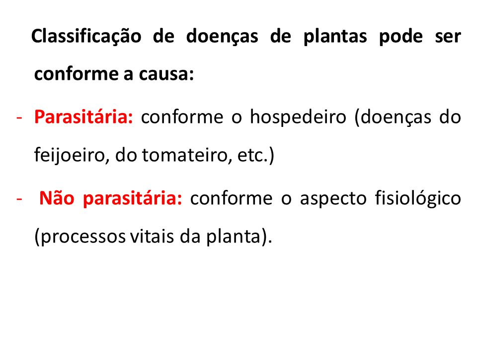 Classificação de doenças de plantas pode ser conforme a causa: -Parasitária: conforme o hospedeiro (doenças do feijoeiro, do tomateiro, etc.) - Não pa