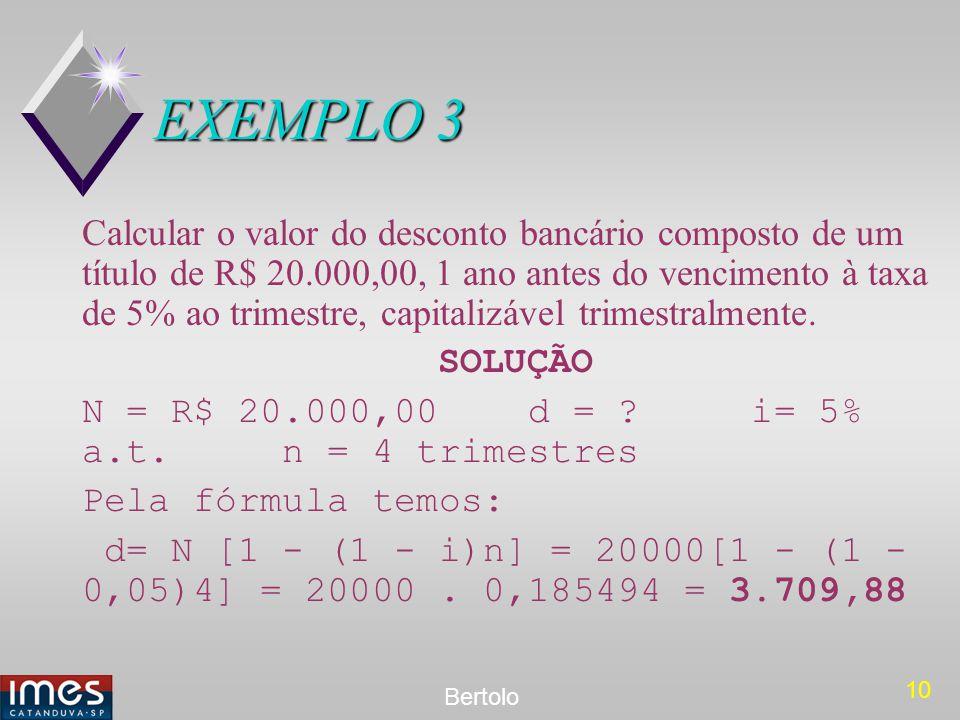 10 Bertolo EXEMPLO 3 Calcular o valor do desconto bancário composto de um título de R$ 20.000,00, 1 ano antes do vencimento à taxa de 5% ao trimestre,