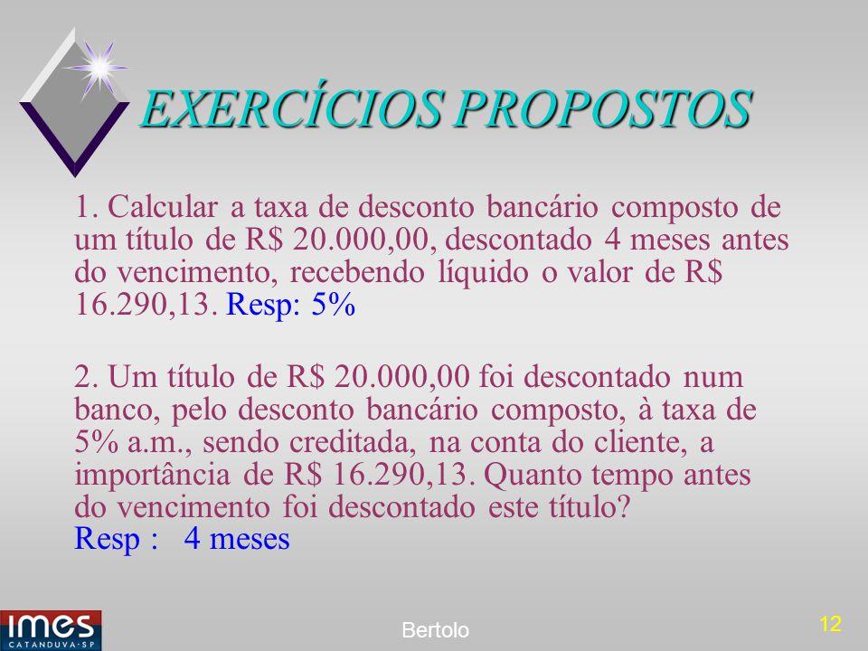 12 Bertolo EXERCÍCIOS PROPOSTOS 1. Calcular a taxa de desconto bancário composto de um título de R$ 20.000,00, descontado 4 meses antes do vencimento,