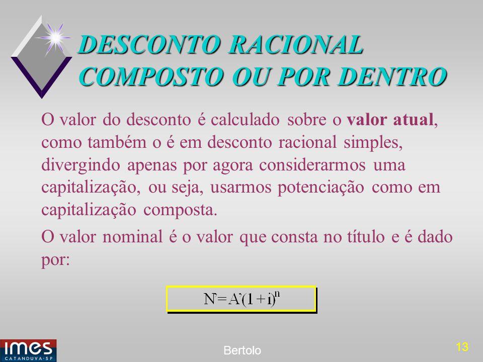 13 Bertolo DESCONTO RACIONAL COMPOSTO OU POR DENTRO O valor do desconto é calculado sobre o valor atual, como também o é em desconto racional simples,