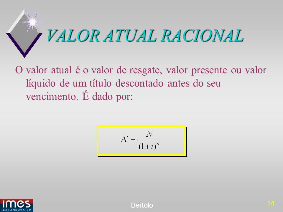 14 Bertolo VALOR ATUAL RACIONAL O valor atual é o valor de resgate, valor presente ou valor líquido de um título descontado antes do seu vencimento. É