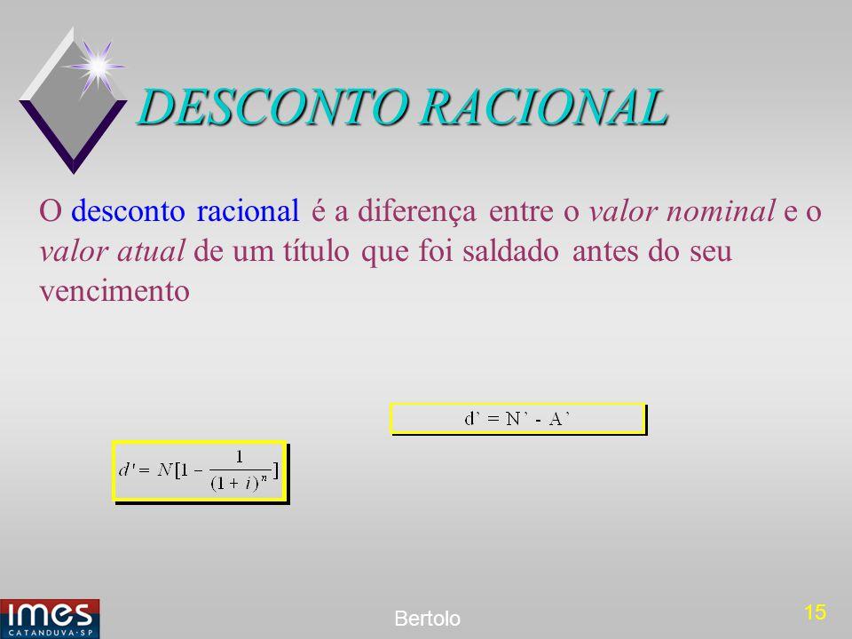 15 Bertolo DESCONTO RACIONAL O desconto racional é a diferença entre o valor nominal e o valor atual de um título que foi saldado antes do seu vencime