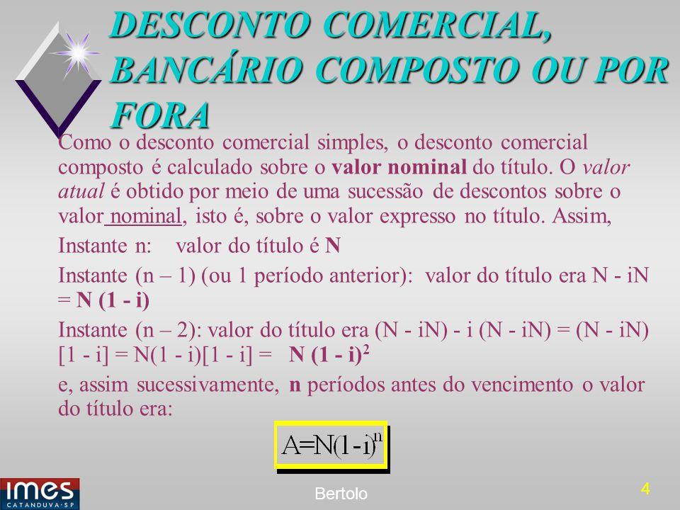 4 Bertolo DESCONTO COMERCIAL, BANCÁRIO COMPOSTO OU POR FORA Como o desconto comercial simples, o desconto comercial composto é calculado sobre o valor