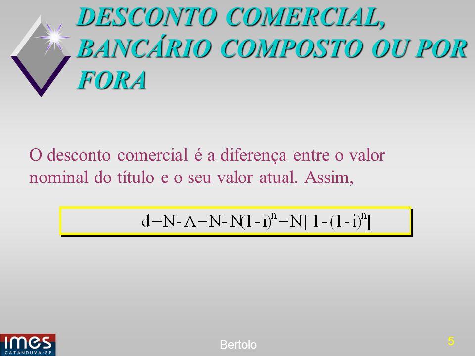 5 Bertolo DESCONTO COMERCIAL, BANCÁRIO COMPOSTO OU POR FORA O desconto comercial é a diferença entre o valor nominal do título e o seu valor atual. As