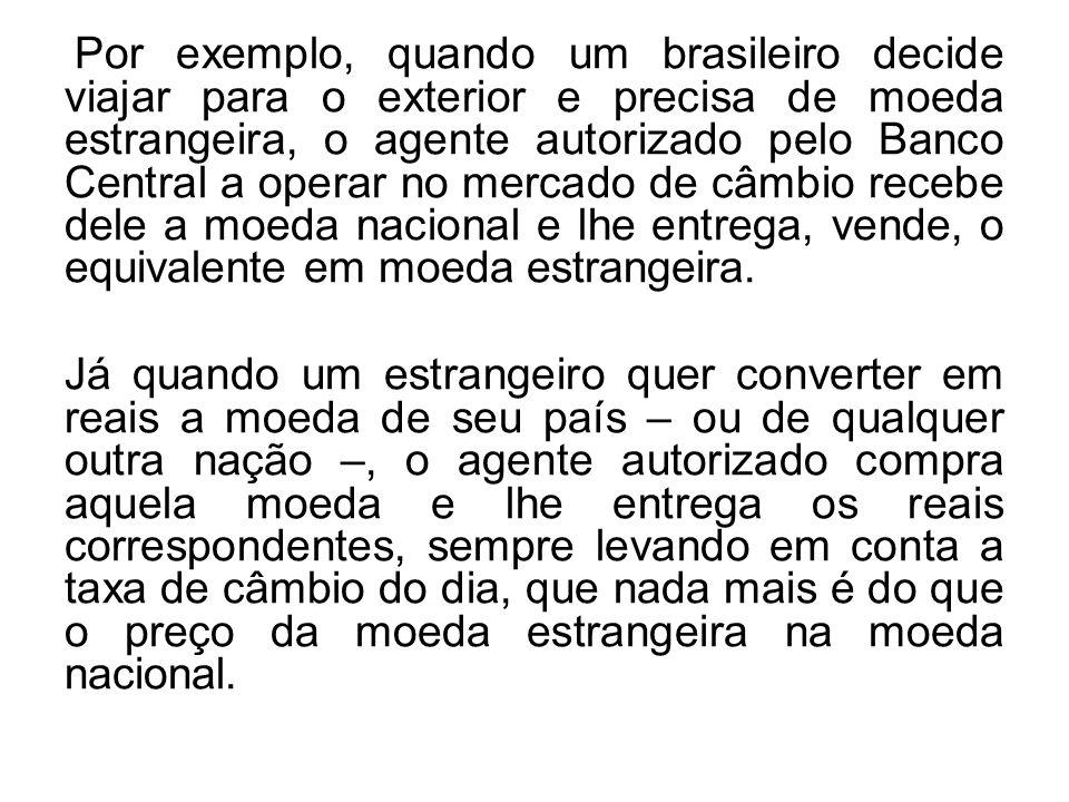 Por exemplo, quando um brasileiro decide viajar para o exterior e precisa de moeda estrangeira, o agente autorizado pelo Banco Central a operar no mercado de câmbio recebe dele a moeda nacional e lhe entrega, vende, o equivalente em moeda estrangeira.
