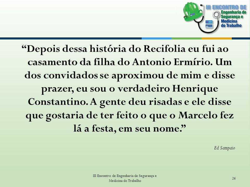 Depois dessa história do Recifolia eu fui ao casamento da filha do Antonio Ermírio. Um dos convidados se aproximou de mim e disse prazer, eu sou o ver