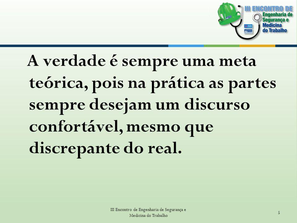 A verdade é sempre uma meta teórica, pois na prática as partes sempre desejam um discurso confortável, mesmo que discrepante do real. III Encontro de