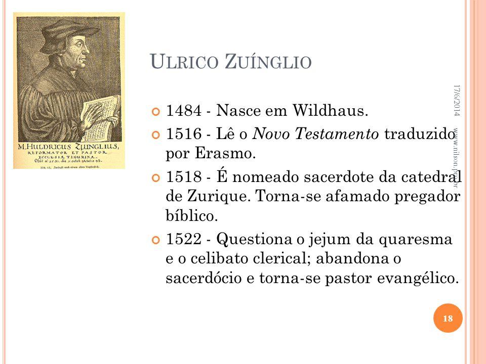 U LRICO Z UÍNGLIO 1484 - Nasce em Wildhaus. 1516 - Lê o Novo Testamento traduzido por Erasmo. 1518 - É nomeado sacerdote da catedral de Zurique. Torna