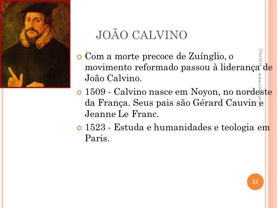 JOÃO CALVINO Com a morte precoce de Zuínglio, o movimento reformado passou à liderança de João Calvino. 1509 - Calvino nasce em Noyon, no nordeste da