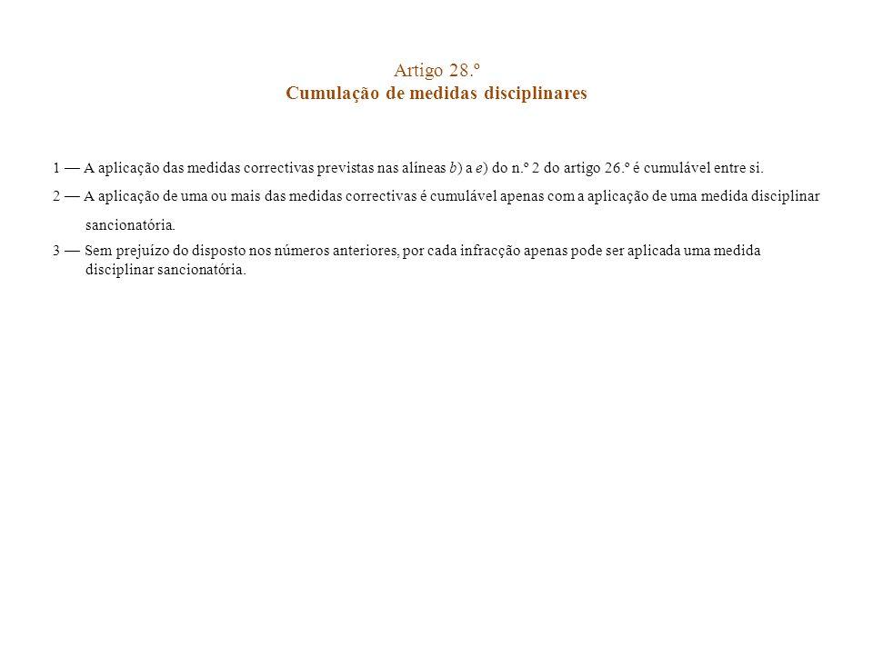Artigo 28.º Cumulação de medidas disciplinares 1 A aplicação das medidas correctivas previstas nas alíneas b) a e) do n.º 2 do artigo 26.º é cumulável
