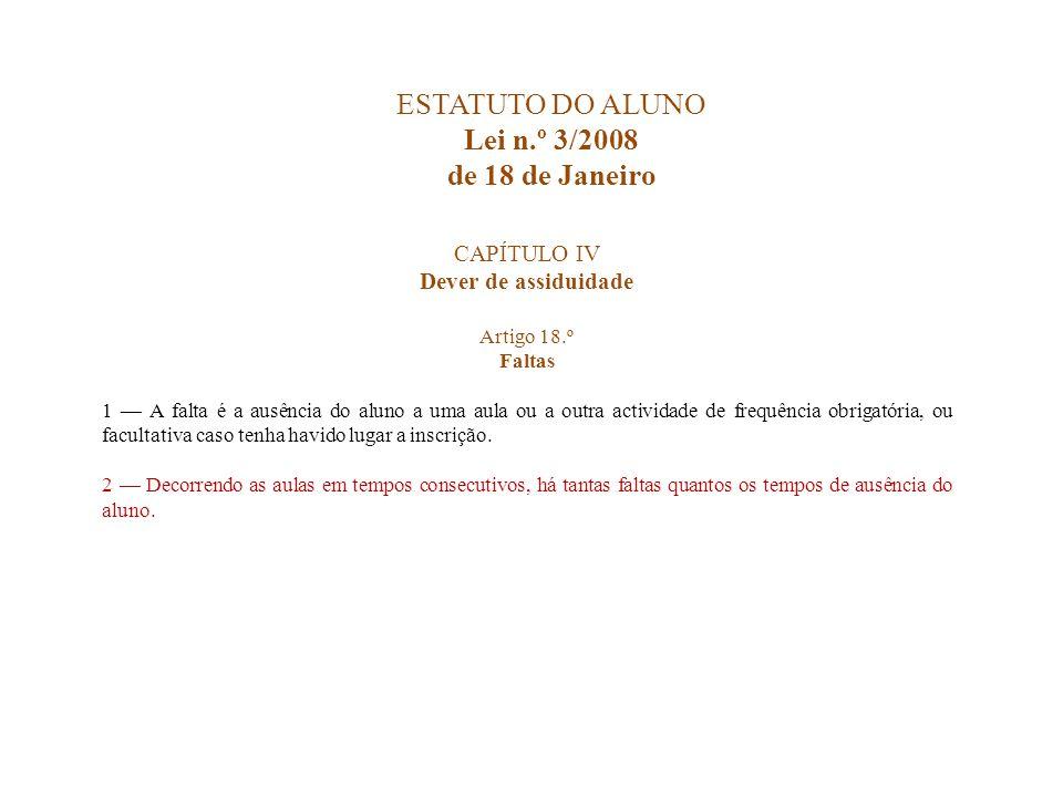 ESTATUTO DO ALUNO Lei n.º 3/2008 de 18 de Janeiro CAPÍTULO IV Dever de assiduidade Artigo 18.º Faltas 1 A falta é a ausência do aluno a uma aula ou a