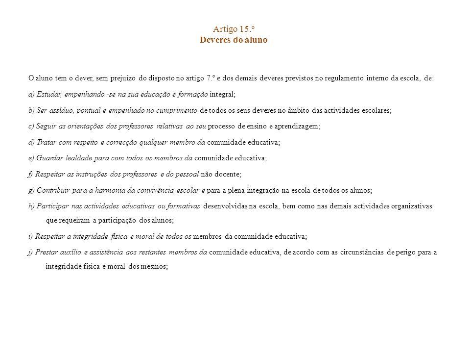 Artigo 15.º Deveres do aluno O aluno tem o dever, sem prejuízo do disposto no artigo 7.º e dos demais deveres previstos no regulamento interno da esco