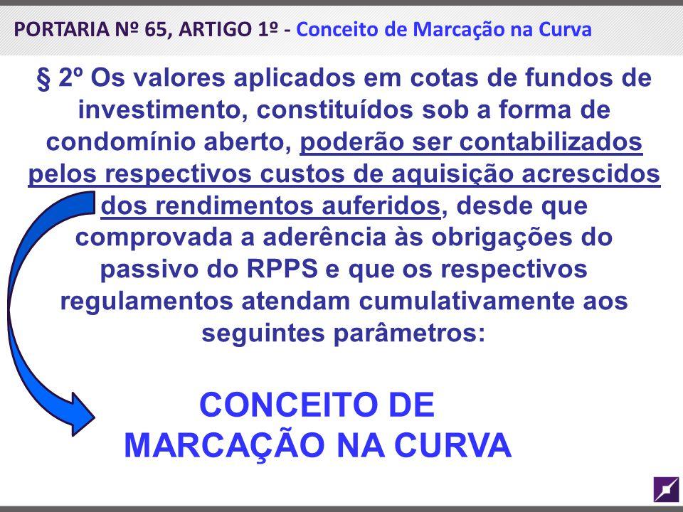 PORTARIA Nº 65, ARTIGO 1º - Conceito de Marcação na Curva § 2º Os valores aplicados em cotas de fundos de investimento, constituídos sob a forma de co