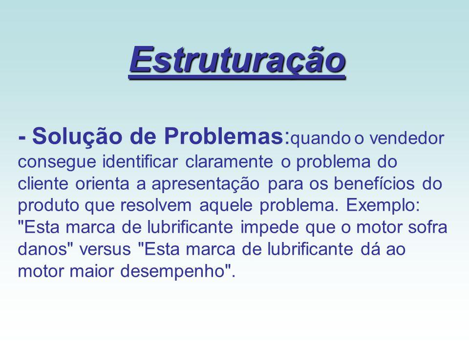 Estruturação - Solução de Problemas: quando o vendedor consegue identificar claramente o problema do cliente orienta a apresentação para os benefícios