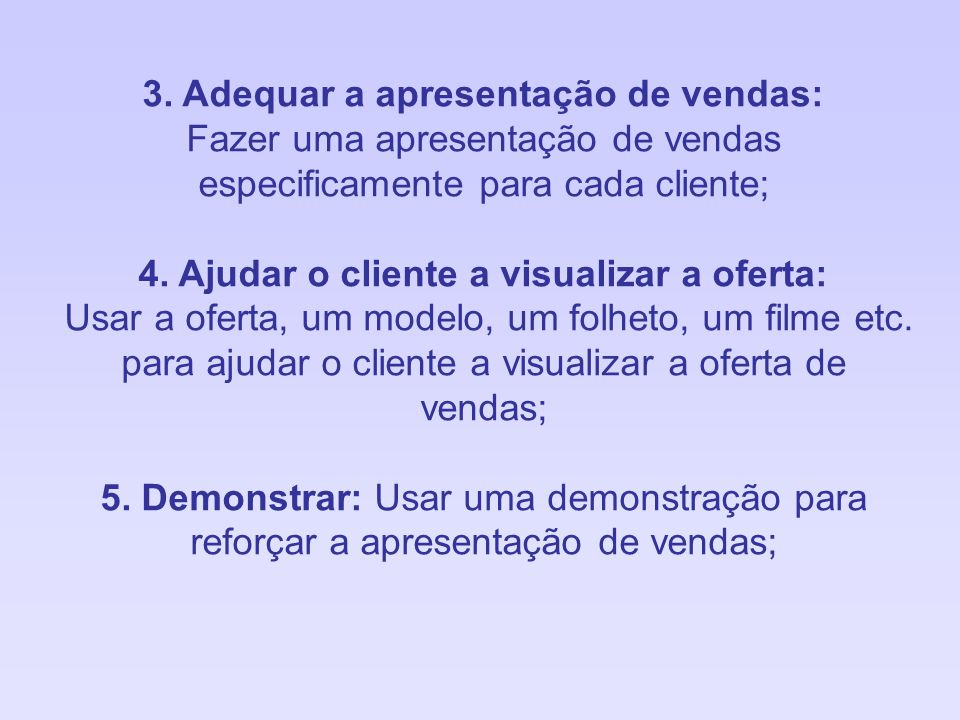 3. Adequar a apresentação de vendas: Fazer uma apresentação de vendas especificamente para cada cliente; 4. Ajudar o cliente a visualizar a oferta: Us