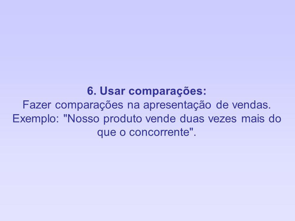 6. Usar comparações: Fazer comparações na apresentação de vendas. Exemplo: