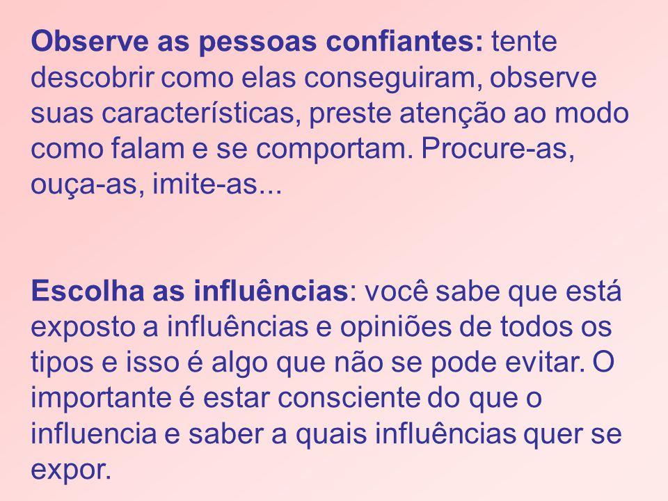 Observe as pessoas confiantes: tente descobrir como elas conseguiram, observe suas características, preste atenção ao modo como falam e se comportam.
