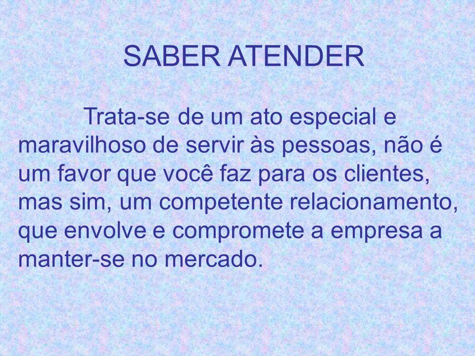 SABER ATENDER Trata-se de um ato especial e maravilhoso de servir às pessoas, não é um favor que você faz para os clientes, mas sim, um competente rel