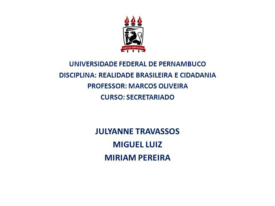 UNIVERSIDADE FEDERAL DE PERNAMBUCO DISCIPLINA: REALIDADE BRASILEIRA E CIDADANIA PROFESSOR: MARCOS OLIVEIRA CURSO: SECRETARIADO JULYANNE TRAVASSOS MIGU