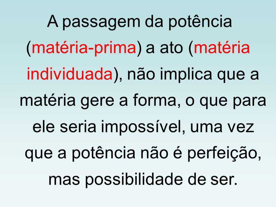 A passagem da potência (matéria-prima) a ato (matéria individuada), não implica que a matéria gere a forma, o que para ele seria impossível, uma vez q