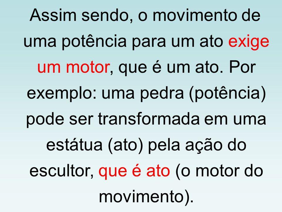 Assim sendo, o movimento de uma potência para um ato exige um motor, que é um ato. Por exemplo: uma pedra (potência) pode ser transformada em uma está