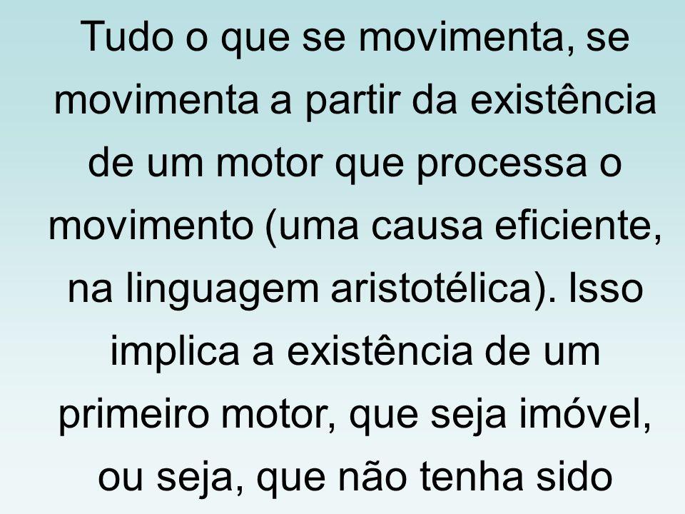 Tudo o que se movimenta, se movimenta a partir da existência de um motor que processa o movimento (uma causa eficiente, na linguagem aristotélica). Is