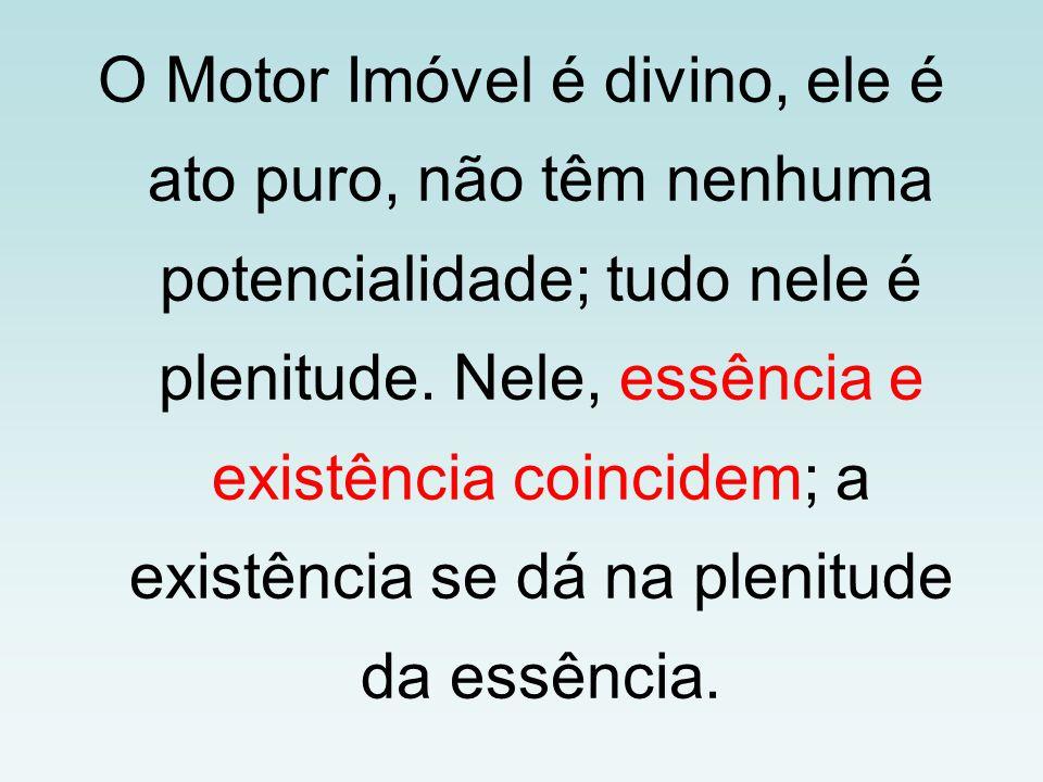 O Motor Imóvel é divino, ele é ato puro, não têm nenhuma potencialidade; tudo nele é plenitude. Nele, essência e existência coincidem; a existência se