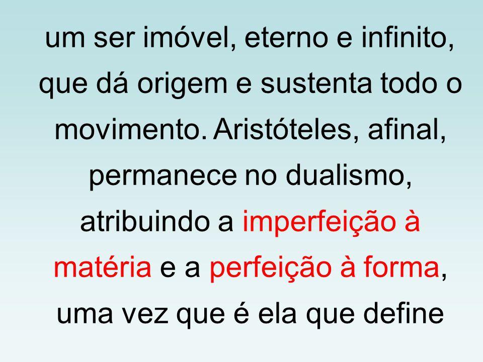 um ser imóvel, eterno e infinito, que dá origem e sustenta todo o movimento. Aristóteles, afinal, permanece no dualismo, atribuindo a imperfeição à ma