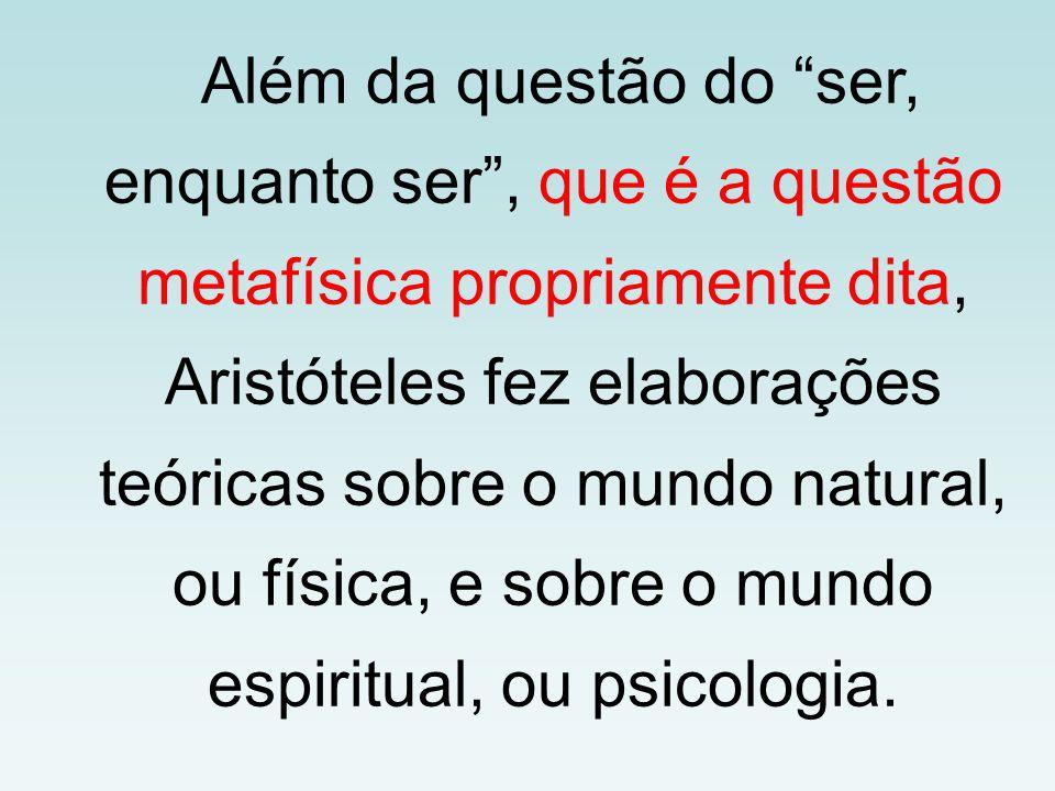 Além da questão do ser, enquanto ser, que é a questão metafísica propriamente dita, Aristóteles fez elaborações teóricas sobre o mundo natural, ou fís