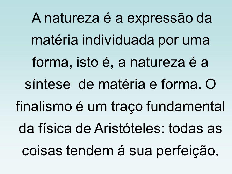 A natureza é a expressão da matéria individuada por uma forma, isto é, a natureza é a síntese de matéria e forma. O finalismo é um traço fundamental d