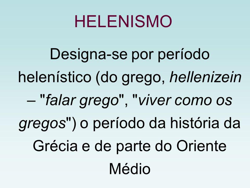 HELENISMO Designa-se por período helenístico (do grego, hellenizein –