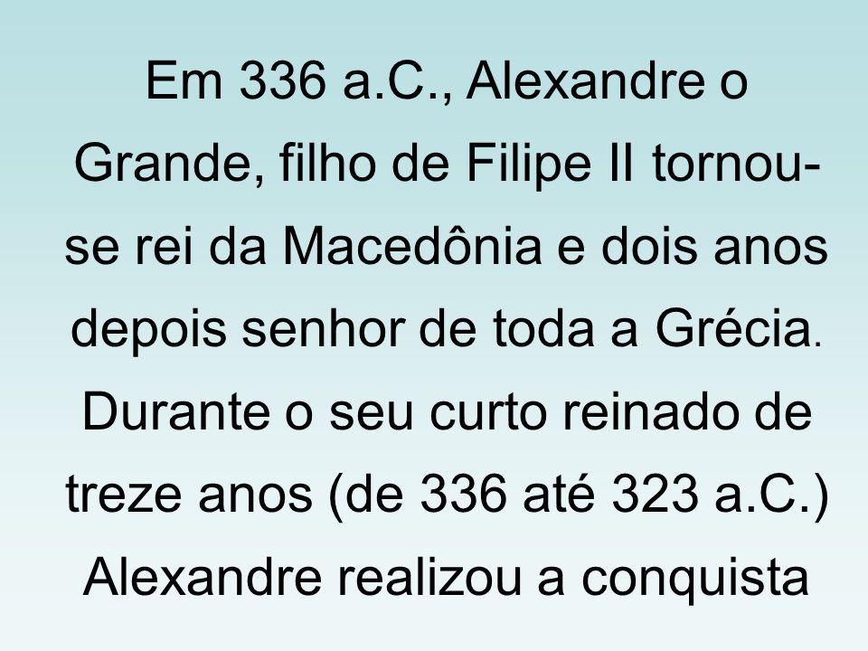 Em 336 a.C., Alexandre o Grande, filho de Filipe II tornou- se rei da Macedônia e dois anos depois senhor de toda a Grécia. Durante o seu curto reinad