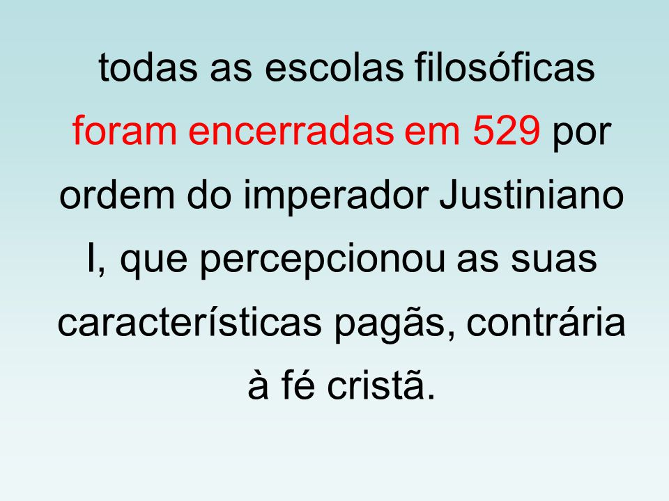 todas as escolas filosóficas foram encerradas em 529 por ordem do imperador Justiniano I, que percepcionou as suas características pagãs, contrária à
