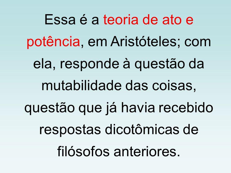 Essa é a teoria de ato e potência, em Aristóteles; com ela, responde à questão da mutabilidade das coisas, questão que já havia recebido respostas dic