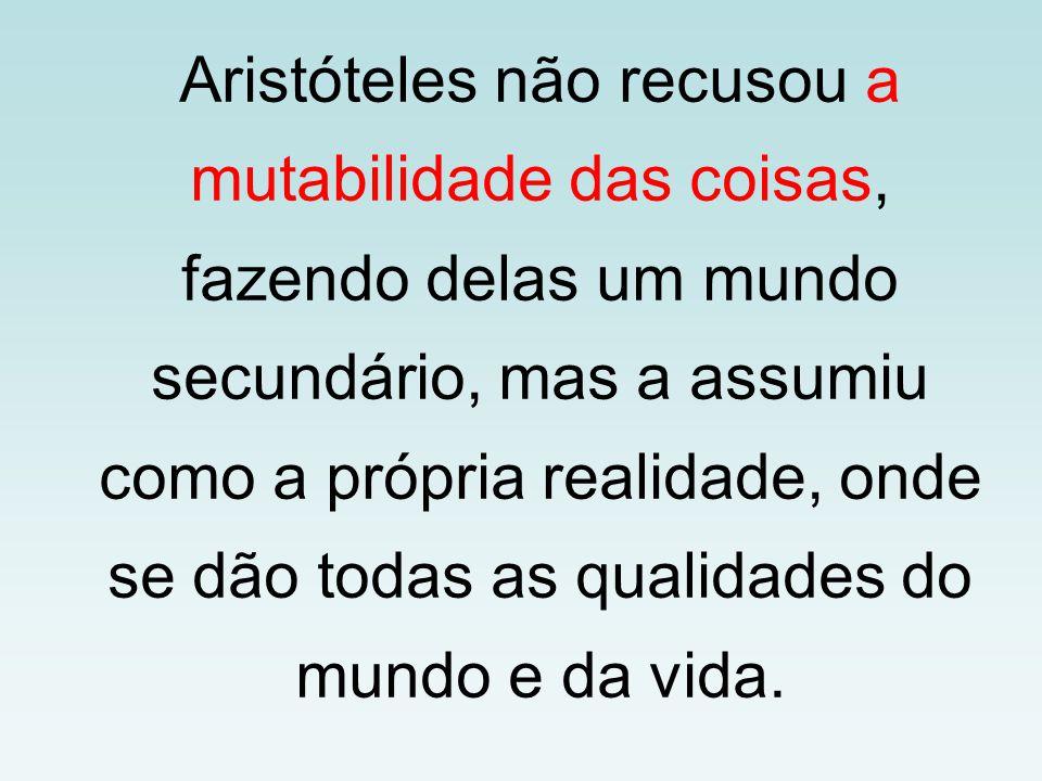Aristóteles não recusou a mutabilidade das coisas, fazendo delas um mundo secundário, mas a assumiu como a própria realidade, onde se dão todas as qua